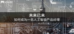 <b>未来已来,如何成为一名人工智能产品经理</b>